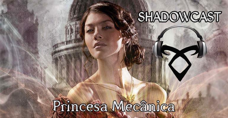 Shadowcast #10 – Princesa Mecânica (Parte 2)