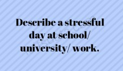 Describe a stressful day at school/ university/ work.
