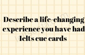 Describe a life-changing experience you have had Ielts cue cards