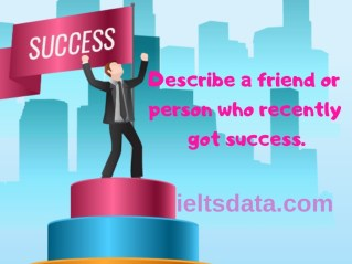 Describe a friend or person who recently got success.