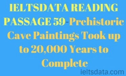 IELTSDATA READING PASSAGE 59-Prehistoric Cave Paintings Took up to 20,000 Years to Complete