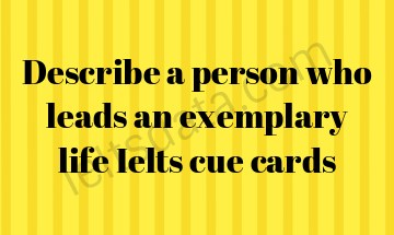 Describe a person who leads an exemplary life Ielts cue cards