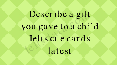 Describe a gift you gave to a child Ielts cue cards latest