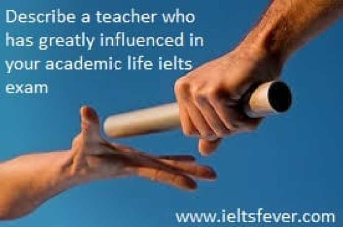 Describe a teacher who has greatly influenced in your academic life ielts exam