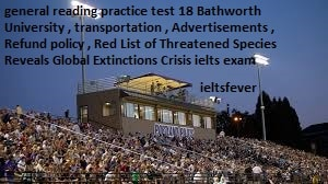 general reading practice test 19 Bathworth University , transportation , Advertisements , Refund policy , Red List of Threatened Species Reveals Global Extinctions Crisis ielts exam