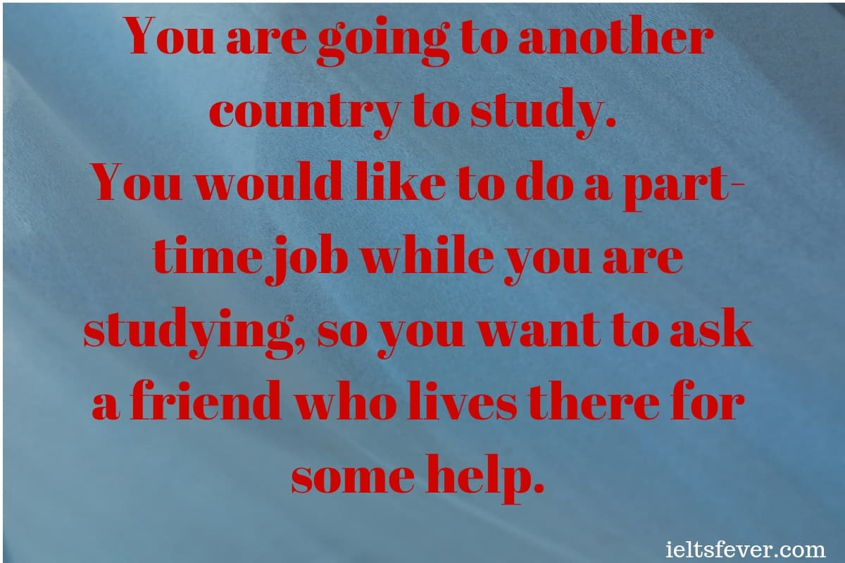 You are going to another country to study. You would like to do a part-time job while you are studying, so you want to ask a friend ielts exam