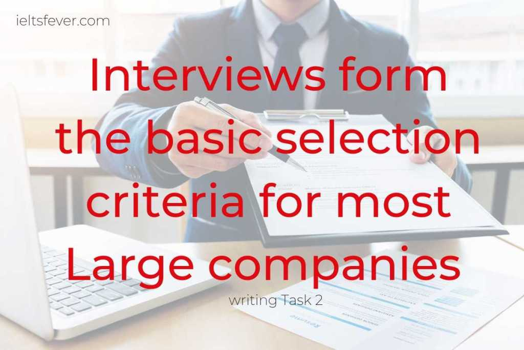Interviews form the basic selection criteria for most Large companies However, some people think that an interview is not a reliable method of choosing whom to employ and there are other better methods. To what extent do you agree or disagree?