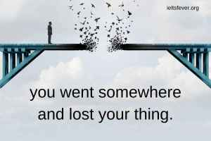 Talk about a time when you went somewhere and lost your thing