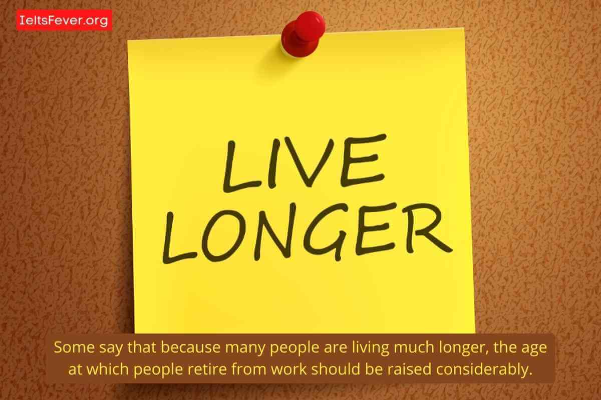 Some say that because many people are living much longer, the age at which people retire from work should be raised considerably. company