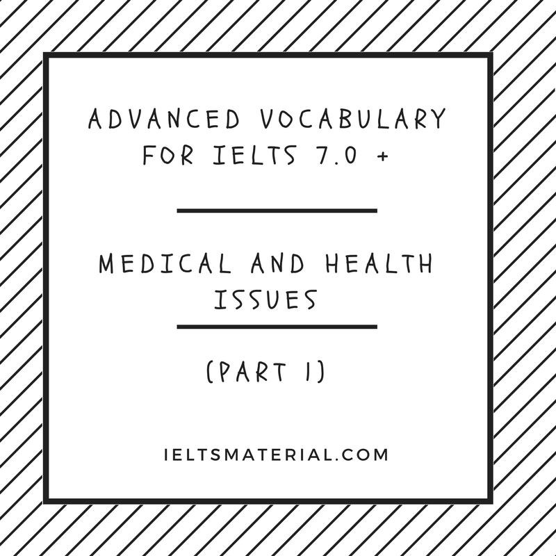 Advanced Vocabulary for IELTS 7.0 +: MEDICAL AND HEALTH ISSUES