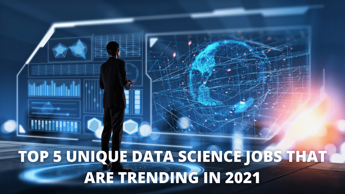 Top 5 Unique Data Science Jobs that are Trending in 2021