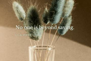 """No one is beyond saving."" Lila Rose"