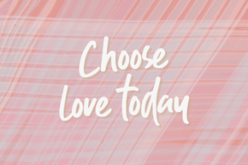 Choose love today.