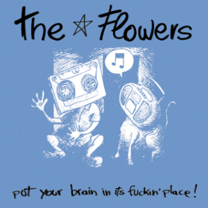 THE FLOWERS // PUT YOUR BRAIN IN ITS FUCKIN' PLACE