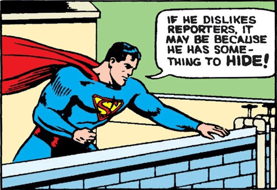 (Comic strip) Superman says: If he dislikes reporters, it may be because he has something to hide.