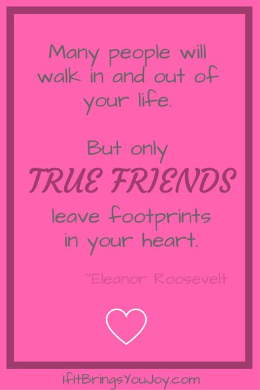 Many people will walk in and out of your life. But only true friends leave footprints in your heart. Eleanor Roosevelt