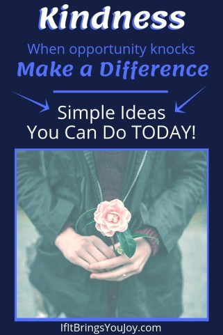 Kindness! When opportunity knocks, make a difference.Simple ideas you can do TODAY!