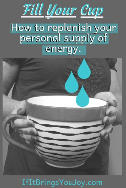 """Self-care tips to """"fill your own cup first"""" so you'll be your personal best, not worn out and tired. Your cup is your personal supply of energy. Take time to fill it! #IfItBringsYouJoy #SelfCare"""