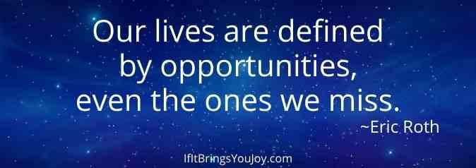 Quote: Our lives are defined by opportunities, even the ones we miss.