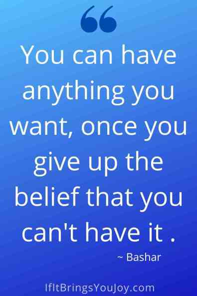 Quote by Bashar - You can have anything you want, once you give up the belief that you can't have it