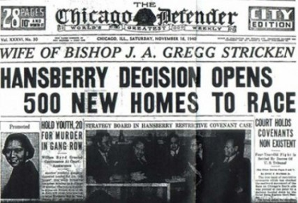 "While the Chicago Defender knew the importance of the U.S. Supreme Court's ""Hansberry"" decision, most of Chicago's white (and then, racist) press realized that what the Supreme Court orders for Chicago Chicago can undo. Thus, in the late 1970s, Substance could find property owners on Chicago's Northwest Side still honoring restrictive covenants that were supposedly declared unconstitutional 30 years earlier -- and Chicago had become more segregated than it was when her father's fight inspired Lorraine Hansberry's play."