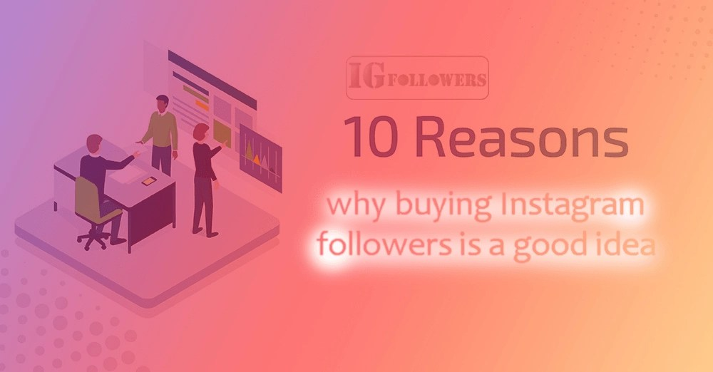 10 reasons why buying Instagram followers is a good idea, igfollower.uk