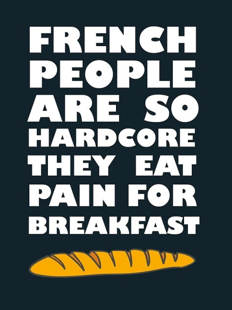 French people are so hardcore they eat pain for breakfast