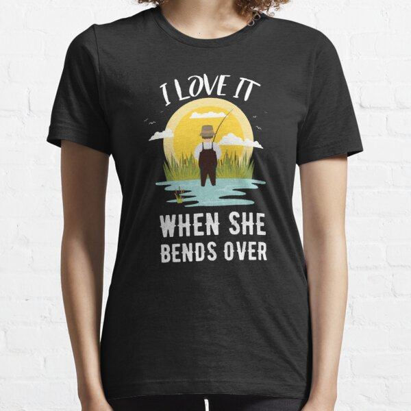 Download I Love It When She Bends Over T-Shirts   Redbubble