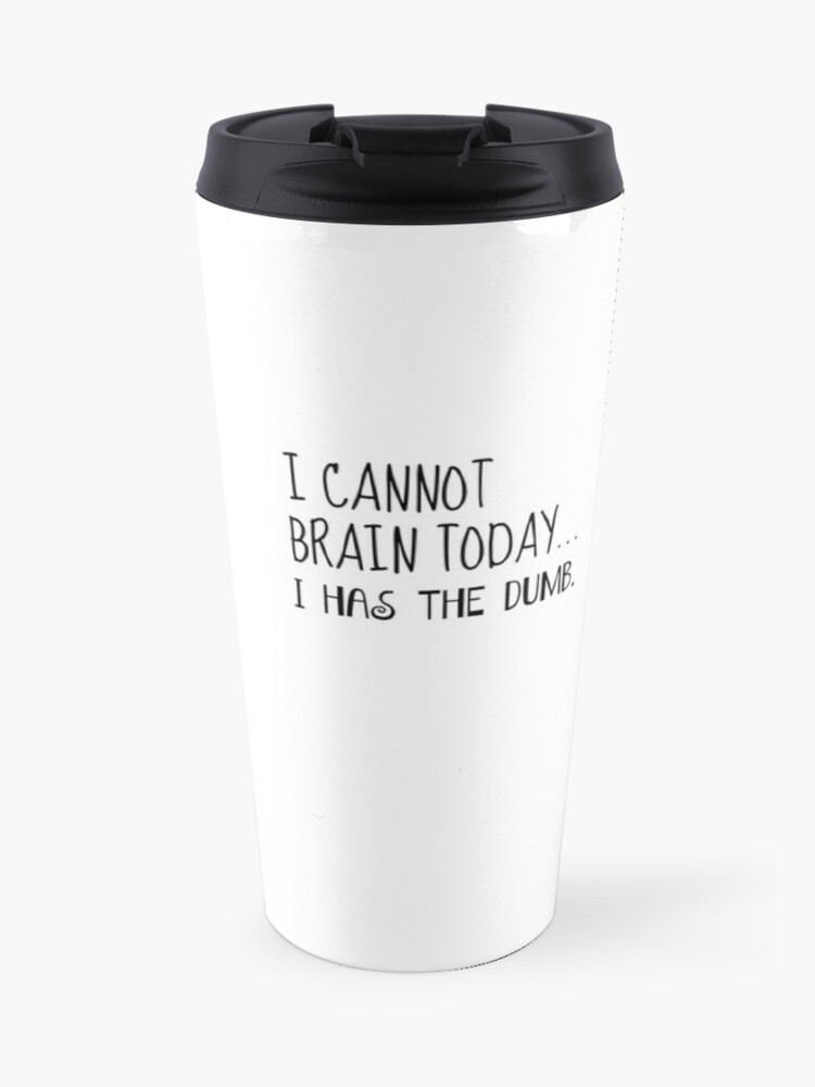Funny Coffee Mug I Cannot Brain Today I Has The Dumb Travel Mug By Katiemcgrath Redbubble