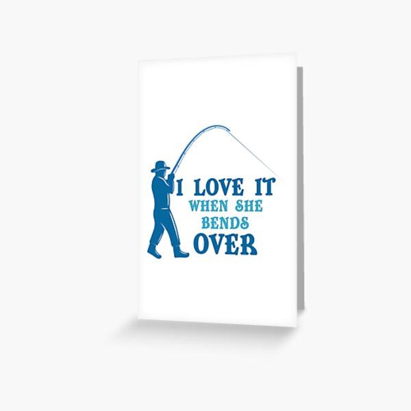 Download I Love It When She Bends Over Fishing T Greeting Cards ...