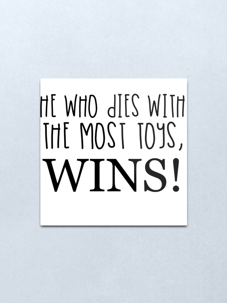 He Who Dies With The Most Toys Wins : WINS!