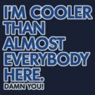 I am Cooler Than Almost Everybody Here. Damn You.