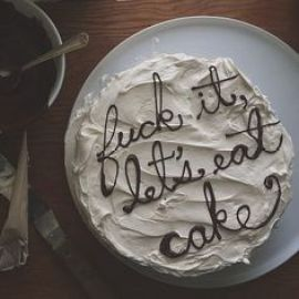 fuck it let's eat cake