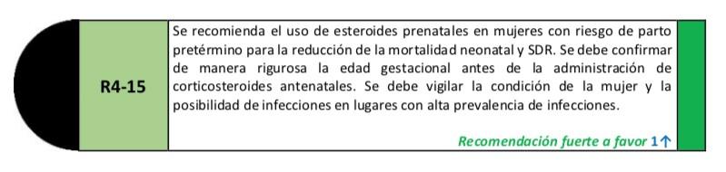 Se recomienda el uso de esteroides prenatales en mujeres con riesgo de parto pretérmino para la reducción de mortalidad neonatal y SDR. Se debe confirmar de manera rigurosa la edad gestacional antes de la administración de corticosteroides antenatales. Se debe vigilar la condición de la mujer y la posibilidad de infecciones en lugares con alta prevalencia de infecciones.  Recomendacion fuerte a favor