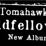 Tomahawk-Oddfellows New/Upcoming - Nadja, Tomahawk, Om and more!