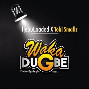 IjebuLoaded X Tobi Smallz – Waka Dugbe