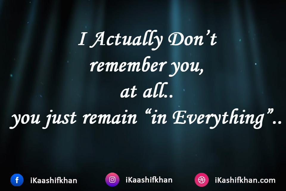 "I Actually Don't remember you, at all.. you just remain ""in Everything"".."