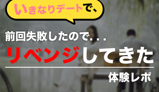 【体験レポ】「いきなりデート」で前回失敗したのでリベンジしてきた