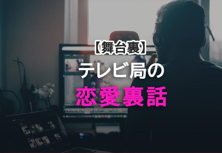 【テレビ業界の舞台裏?!】番組制作会社の恋愛事情・・・【恋愛裏話編】