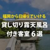 福岡から日帰りでいける貸し切り露天風呂付き客室6選