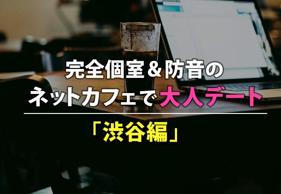 【2020年最新】完全個室&防音のネットカフェで大人デート「渋谷編」