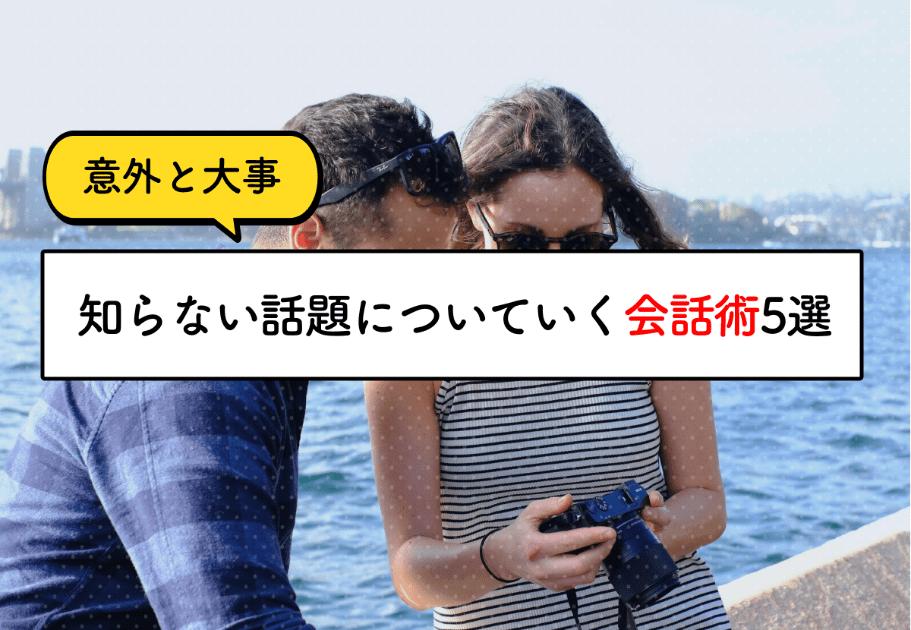 【意外と大事】知らない話題についていく会話術5選