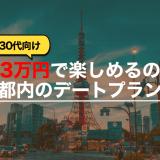 【30代向け】3万円で楽しめるの都内のデートプラン