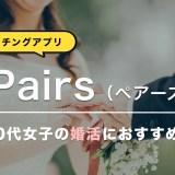 【Pairs(ペアーズ)】30代女性の婚活はPairsがオススメ!【体験談大公開】