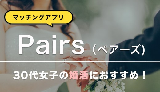 【Pairs(ペアーズ)】30代女性の婚活はPairsがオススメ!【30代男女の体験談大公開】