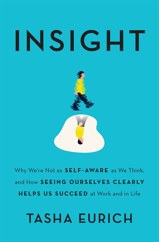 Insight: Why We're Not as Self-Aware as We Think, and How Seeing Ourselves Clearly Helps Us Succeed at Work and in Life