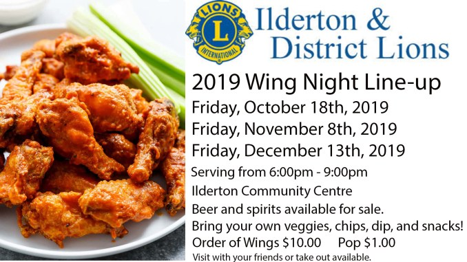 2019 Wing night line up. Friday, October 18, Friday, November 8, Friday, December 13th. Serving 6-9 @ Ilderton Community Centre. Beer and Spirits available for sale. Bring your own veggies, chips, dip, and snacks. Order of wings $10. Pop $1.00. Visit with your friends or take out available.
