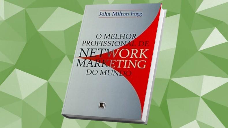 Livros de Marketing Multinivel | O Melhor Profissional de Network Marketing do Mundo - John Milton Fogg