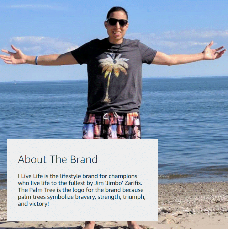 The I Live Life lifestyle brand is for champions who live life to the fullest by Jim 'Jimbo' Zarifis. The Palm Tree is the logo for the brand because palm tree symbolize bravery, strength, triumph, and victory!