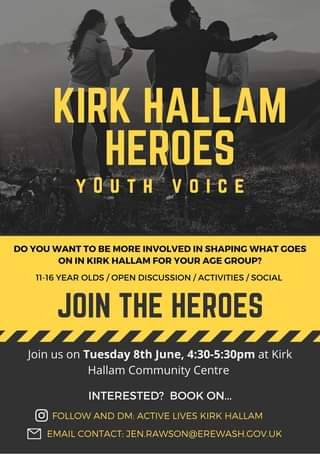 May be an image of one or more people and text that says 'KIRK HALLAM HEROES YOUTH VOICE DO YOU WANT TO BE MORE INVOLVED IN SHAPING WHAT GOES ON IN KIRK HALLAM FOR YOUR AGE GROUP? t 11-16 YEAR OLDS OPEN DISCUSSION ACTIVITIES SOCIAL JOIN THE HEROES Join us on Tuesday 8th June, 4:30-5:30pm at Kirk Hallam Community Centre INTERESTED? BOOK ON.. FOLLOW AND DM: ACTIVE LIVES KIRK HALLAM EMAIL CONTACT: JEN.RAWSON@EREWASH.GOV.UK'